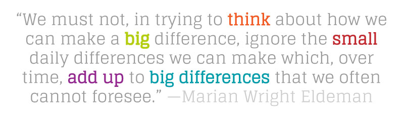 "Quote: ""We must not, in trying to think about how we can make a big difference, ignore the small daily differences we can make which, over time, add up to big differences that we often cannot foresee."" - Marian Wright Eldeman"