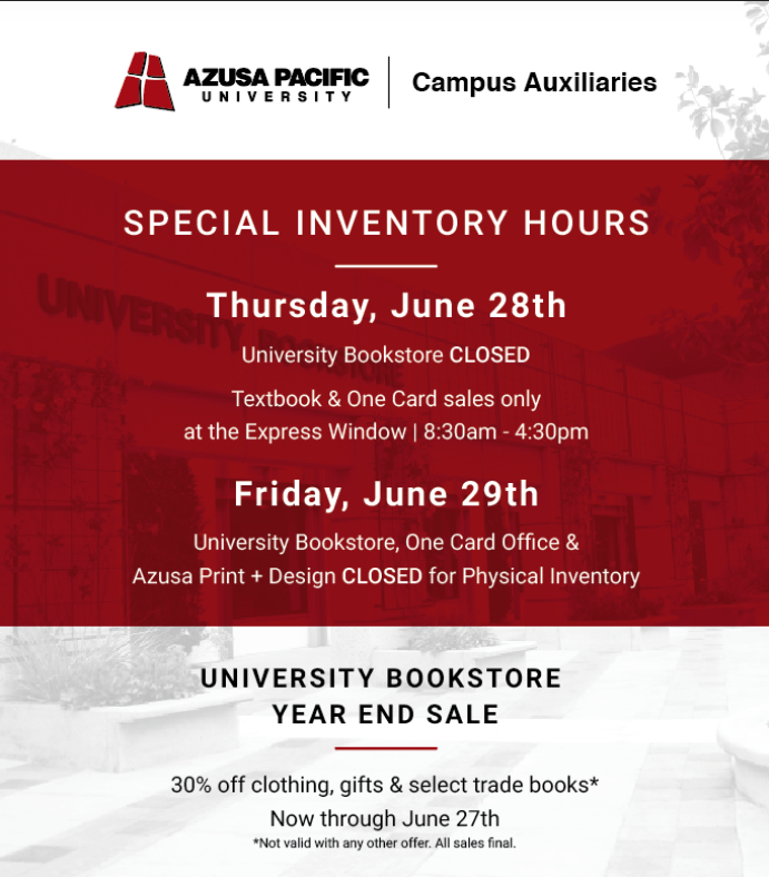 Special inventory hours. Thursday June 28th, university bookstore closed. Textbook and One Card sales only at the Express Window from 8:30am to 4:30pm. Friday, June 29th, university bookstore, one card office and Azusa print and design closed for physical inventory.